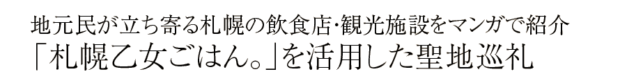 地元民が立ち寄る札幌の飲食店・観光施設をマンガで紹介「札幌乙女ごはん。」を活用した聖地巡礼